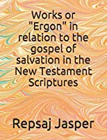 """Works or """"Ergon"""" in relation to the gospel of salvation in the New Testament Scriptures"""