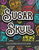 Sugar Skull Adult Coloring And Activity Book: A Stress Relieving Colouring Book for Adults, Featuring Fun Intricate Day of the Dead Pattern Themed  Designs, With Shaped  Skull Mazes, Sudoku, and Word Search Puzzles Pages.