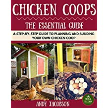 Chicken Coops: The Essential Chicken Coops Guide: A Step-By-Step Guide to Planning and Building Your Own Chicken Coop (Chicken Coops For Dummies, Chicken Coop Plans, How to Build a Chicken Coop)