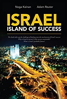 Israel - Island of Success: This book takes up the challenge of looking into the mechanism of Israel's success: Why is Israel a success? Is this success sustainable? What is Israel's probable future? by [Kainan, Noga, Reuter, Adam]
