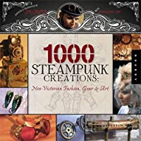 1000 Steampunk Creations: Neo-Victorian Fashion Gear and Art (1000 Series)【洋書】 [並行輸入品]