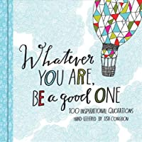 Whatever You Are, Be a Good One: 100 Inspirational Quotations Hand-Lettered by Lisa Congdon (Motivational Books, Books...