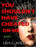 You Shouldn't Have Cheated On Me: (A gripping revenge murder mystery thriller)- Never too late to say you're sorry ((Contemporary Romance -The Cheated Wife Series) Book 1) (English Edition)