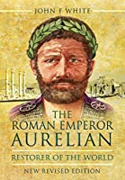 The Roman Emperor Aurelian: Restorer of the World