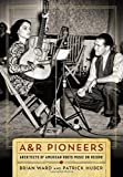 A&R Pioneers: Architects of American Roots Music on Record (Co-Published With the Country Music Foundation Press)