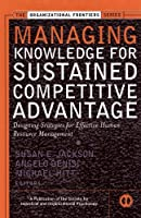 Managing Knowledge for Sustained Competitive Advantage: Designing Strategies for Effective Human Resource Management (J-B SIOP Frontiers Series)