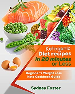 Ketogenic Diet Recipes in 20 Minutes or Less: Beginner's Weight Loss Keto Cookbook Guide (Ketogenic Cookbook, Complete Lifestyle Plan) (Keto Diet Coach) by [Foster, Sydney]