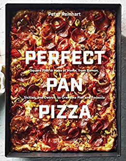 Perfect Pan Pizza: Square Pies to Make at Home, from Roman, Sicilian, and Detroit, to Grandma Pies and Focaccia: A Cookbook by [Reinhart, Peter]