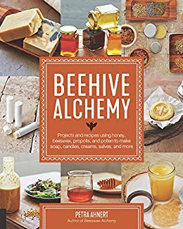 Beehive Alchemy: Projects and recipes using honey, beeswax, propolis, and pollen to make your own soap, candles, creams, salves, and more by [Ahnert, Petra]