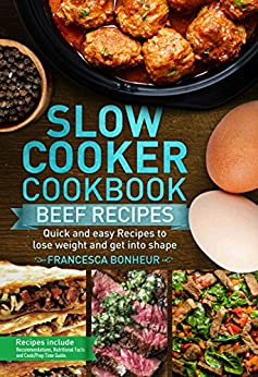 Slow cooker Cookbook: Quick and easy Beef Recipes to lose weight and get into shape (Easy, Healthy and Delicious Low Carb Slow Cooker Series Book 6) by [Bonheur, Francesca]