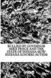 Bullied by Governor Mike Pence and the State of Indiana How Indiana Ignores Autism (Bullied By the Indiana Family and Social Services Administration and the Autism Society of Indiana)