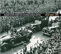 Bilder einer Stadt im Nationalsozialismus: Koeln 1933-1945