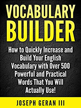 Vocabulary Builder Vol.1: How to Quickly Increase and Build Your English Vocabulary with Over 500 Powerful and Practical Words That You Will Actually Use! by [Geran III, Joseph]