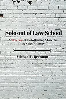 """Solo Out of Law School: A """"How Can"""" Guide to Starting a Law Firm as a New Attorney by [Brennan, Michael]"""