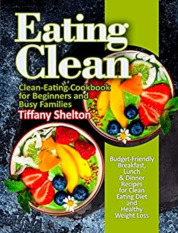Eating Clean: Budget-Friendly Breakfast, Lunch & Dinner Recipes for Clean Eating Diet and Healthy Weight Loss. Clean-Eating Cookbook for Beginners and Busy Families by [Shelton, Tiffany]