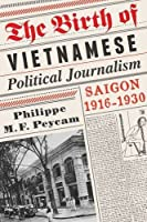 The Birth of Vietnamese Political Journalism: Saigon, 1916-1930 by Philippe Peycam(2012-05-01)