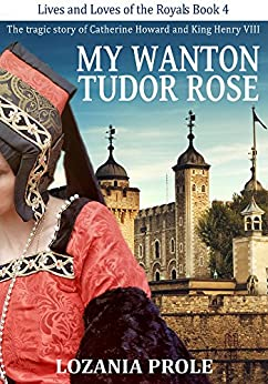 My Wanton Tudor Rose: The tragic story of Catherine Howard and King Henry VIII (Lives and Loves of the Royals Book 4) by [Prole, Lozania]
