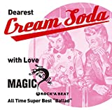 "~ Dearest Cream Soda with love MAGIC ~ All Time Super Best""Ballad"""