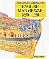 The Construction and Fitting of the English Man of War: 1650-1850