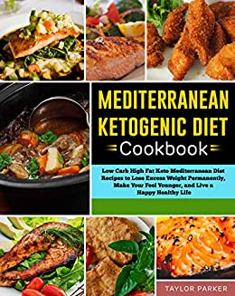 Mediterranean Ketogenic Diet Cookbook: Low Carb High Fat Keto Mediterranean Diet Recipes to Lose Excess Weight Permanently, Make Your Feel Younger, and Live a Happy Healthy Life by [Parker, Taylor]