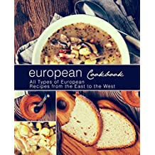European Cookbook: All Types of European Recipes from the East to the West