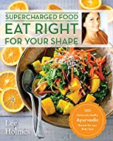 Eat Right for Your Shape: 120 Delicious Healthy Ayurvedic Recipes for a Brand New You (Supercharge)