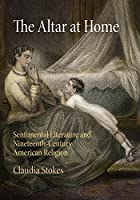 The Altar at Home: Sentimental Literature and Nineteenth-Century American Religion