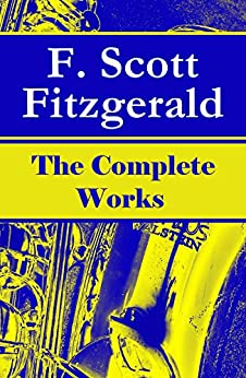 The Complete Works of F. Scott Fitzgerald: The Great Gatsby, Tender Is the Night, This Side of Paradise, The Curious Case of Benjamin Button, The Beautiful ... of the Last Tycoon and many more stories… by [Fitzgerald, F. Scott]