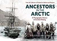 Ancestors in the Arctic: A Photographic History of Dundee Whaling