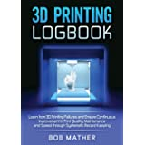 3D Printing Logbook: Learn from 3D Printing Failures and Ensure Continuous Improvement in Print Quality, Maintenance and Spee