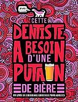 Cette dentiste a besoin d'une putain de bière : Un livre de coloriage grossier pour adultes: Un livre anti-stress vulgaire pour dentistes et étudiantes en odontologie avec des gros mots