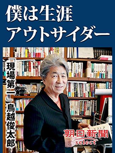 僕は生涯アウトサイダー 「現場第一」鳥越俊太郎 (朝日新聞デジタルSELECT) -