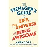 The Teenager s Guide to Life, the Universe and Being Awesome: Super-Charge Your Life