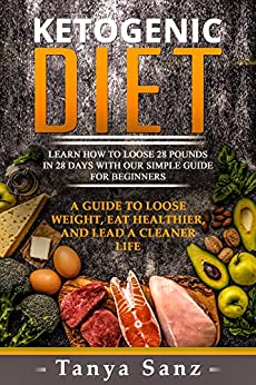 Ketogenic Diet: Learn How to Lose 28 Pounds in 28 Days with Our Simple Guide for Beginners. A Guide to Lose Weight, Eat Healthier and Lead a Cleaner Life ... Meal Plan, Ketogenic for Beginners) by [Sanz, Tanya]