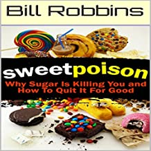 Sweet Poison: Why Sugar Is Killing You and How to Quit It for Good