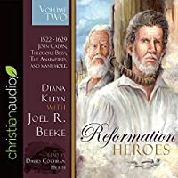 Reformation Heroes: 1522 - 1629 John Calvin, Theodore Beza, the Anabaptists, and Many More