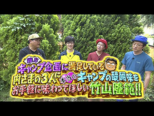 #269『雑なキャンプ企画に満足している内さまの3人に本当のキャンプの醍醐味をお手軽に味わってほしい竹山隆範!!』