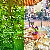 初夏の風吹くカフェで〜やさしいJAZZを聞きながら〜