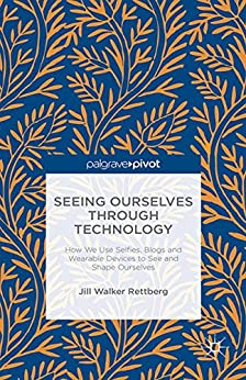 Seeing Ourselves Through Technology: How We Use Selfies, Blogs and Wearable Devices to See and Shape Ourselves by [Rettberg, Jill Walker]