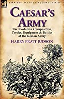 Caesar's Army: the Evolution, Composition, Tactics, Equipment & Battles of the Roman Army