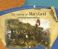 The Colony of Maryland: A Primary Source History (The Primary Source Library of the Thirteen Colonies And the Lost Colony)