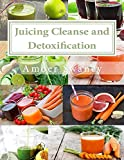 Juicing Cleanse and Detoxification: 15 Easy Juicing Recipes and Diet: Reset Your Diet, Get Healthy, Lose Weight, and Detox  (English Edition)