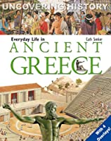 Everyday Life in Ancient Greece (Uncovering History)
