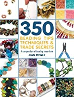350+ Beading Tips, Techniques & Trade Secrets: A Compendium of Beading Know-How (350 Tips, Techniques & Trade Secrets)