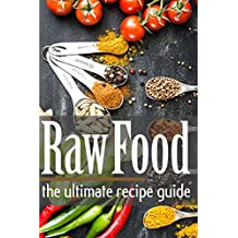 Raw Food: The Ultimate Recipe Guide