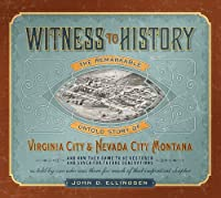Witness to History: The Remarkable Untold Story of Virginia City & Nevada City, Montana and How They Came to Be Restored and Saved for Future Generations