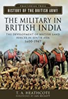 The Military in British India: The Development of British Land Forces in South Asia 1600-1947