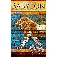Babylon: A History From Beginning to End (Mesopotamia History Book 4)