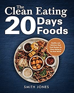 The Clean Eating 20 Days 20 Foods: Healthy and Delicious Real Food Recipes for Clean Eating in the Real World by [Jones, Smith ]