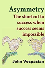 Asymmetry: The shortcut to success when success seems impossible ペーパーバック